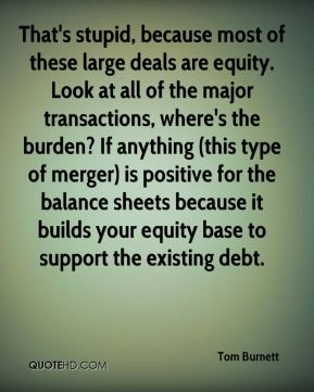 Tom Burnett  - That's stupid, because most of these large deals are equity. Look at all of the major transactions, where's the burden? If anything (this type of merger) is positive for the balance sheets because it builds your equity base to support the existing debt.