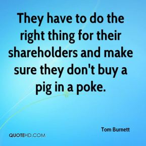 Tom Burnett  - They have to do the right thing for their shareholders and make sure they don't buy a pig in a poke.