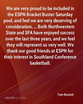 Tom Burnett  - We are very proud to be included in the ESPN Bracket Buster Saturday pool, and feel we are very deserving of consideration, ... Both Northwestern State and SFA have enjoyed success over the last three years, and we feel they will represent us very well. We thank our good friends at ESPN for their interest in Southland Conference basketball.