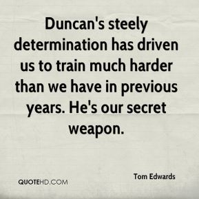 Duncan's steely determination has driven us to train much harder than we have in previous years. He's our secret weapon.
