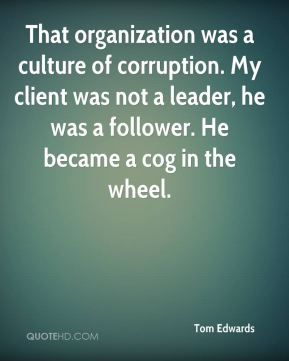 That organization was a culture of corruption. My client was not a leader, he was a follower. He became a cog in the wheel.