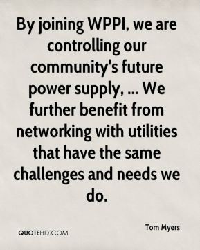 By joining WPPI, we are controlling our community's future power supply, ... We further benefit from networking with utilities that have the same challenges and needs we do.