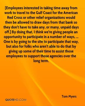 [Employees interested in taking time away from work to travel to the Gulf Coast for the American Red Cross or other relief organizations would then be allowed to draw days from that bank so they don't have to take any, or many, unpaid days off.] By doing that, I think we're giving people an opportunity to participate in a number of ways, ... One is by going to the site to participate that way, but also for folks who aren't able to do that by giving up some of their time to assist those employees to support those agencies over the long term.