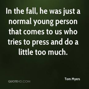 Tom Myers  - In the fall, he was just a normal young person that comes to us who tries to press and do a little too much.