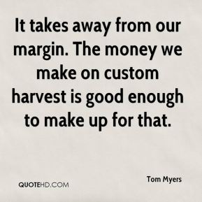 It takes away from our margin. The money we make on custom harvest is good enough to make up for that.