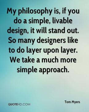 Tom Myers  - My philosophy is, if you do a simple, livable design, it will stand out. So many designers like to do layer upon layer. We take a much more simple approach.