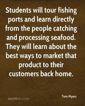 Tom Myers  - Students will tour fishing ports and learn directly from the people catching and processing seafood. They will learn about the best ways to market that product to their customers back home.