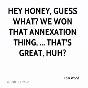 Hey honey, guess what? We won that annexation thing, ... That's great, huh?