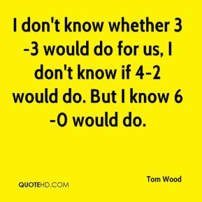 I don't know whether 3-3 would do for us, I don't know if 4-2 would do. But I know 6-0 would do.