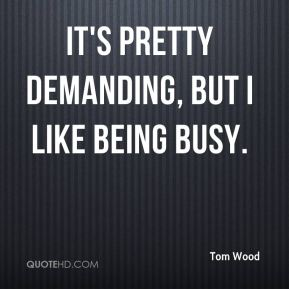 It's pretty demanding, but I like being busy.