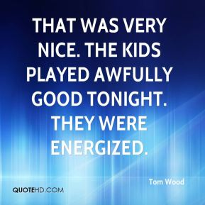 That was very nice. The kids played awfully good tonight. They were energized.
