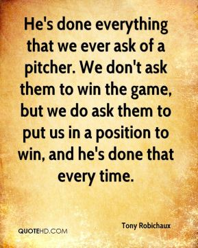 Tony Robichaux  - He's done everything that we ever ask of a pitcher. We don't ask them to win the game, but we do ask them to put us in a position to win, and he's done that every time.