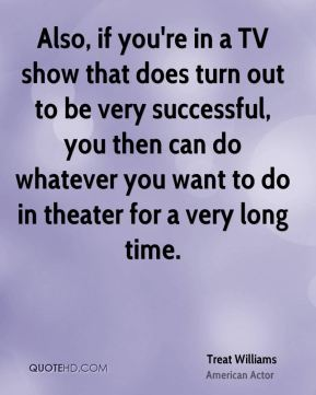 Treat Williams - Also, if you're in a TV show that does turn out to be very successful, you then can do whatever you want to do in theater for a very long time.