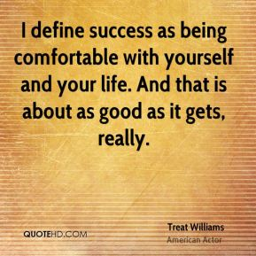 Treat Williams - I define success as being comfortable with yourself and your life. And that is about as good as it gets, really.