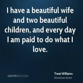 Treat Williams - I have a beautiful wife and two beautiful children, and every day I am paid to do what I love.