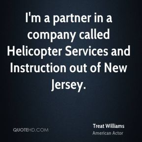 Treat Williams - I'm a partner in a company called Helicopter Services and Instruction out of New Jersey.