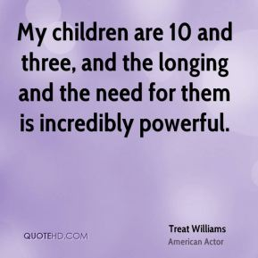 Treat Williams - My children are 10 and three, and the longing and the need for them is incredibly powerful.
