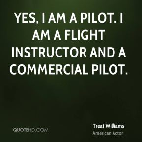 Treat Williams - Yes, I am a pilot. I am a flight instructor and a commercial pilot.