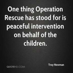 Troy Newman  - One thing Operation Rescue has stood for is peaceful intervention on behalf of the children.