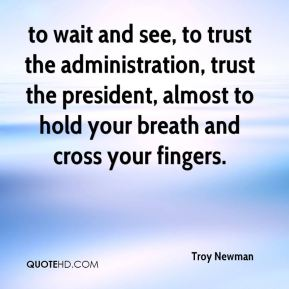 Troy Newman  - to wait and see, to trust the administration, trust the president, almost to hold your breath and cross your fingers.