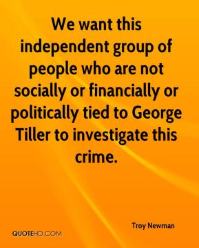 Troy Newman  - We want this independent group of people who are not socially or financially or politically tied to George Tiller to investigate this crime.