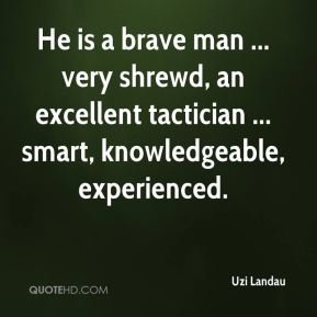 He is a brave man ... very shrewd, an excellent tactician ... smart, knowledgeable, experienced.
