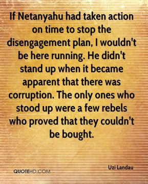 If Netanyahu had taken action on time to stop the disengagement plan, I wouldn't be here running. He didn't stand up when it became apparent that there was corruption. The only ones who stood up were a few rebels who proved that they couldn't be bought.
