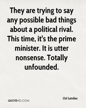 They are trying to say any possible bad things about a political rival. This time, it's the prime minister. It is utter nonsense. Totally unfounded.