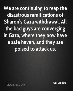 We are continuing to reap the disastrous ramifications of Sharon's Gaza withdrawal. All the bad guys are converging in Gaza, where they now have a safe haven, and they are poised to attack us.