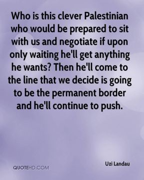 Uzi Landau  - Who is this clever Palestinian who would be prepared to sit with us and negotiate if upon only waiting he'll get anything he wants? Then he'll come to the line that we decide is going to be the permanent border and he'll continue to push.
