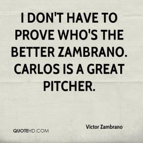 I don't have to prove who's the better Zambrano. Carlos is a great pitcher.