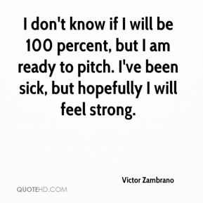 Victor Zambrano  - I don't know if I will be 100 percent, but I am ready to pitch. I've been sick, but hopefully I will feel strong.