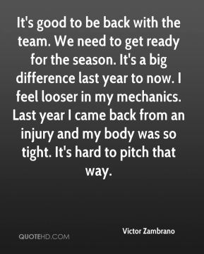 Victor Zambrano  - It's good to be back with the team. We need to get ready for the season. It's a big difference last year to now. I feel looser in my mechanics. Last year I came back from an injury and my body was so tight. It's hard to pitch that way.