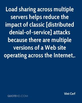 Vint Cerf  - Load sharing across multiple servers helps reduce the impact of classic [distributed denial-of-service] attacks because there are multiple versions of a Web site operating across the Internet.