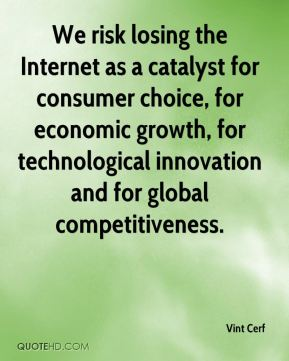 Vint Cerf  - We risk losing the Internet as a catalyst for consumer choice, for economic growth, for technological innovation and for global competitiveness.