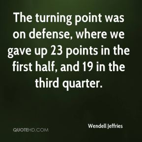 Wendell Jeffries  - The turning point was on defense, where we gave up 23 points in the first half, and 19 in the third quarter.