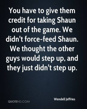 Wendell Jeffries  - You have to give them credit for taking Shaun out of the game. We didn't force-feed Shaun. We thought the other guys would step up, and they just didn't step up.