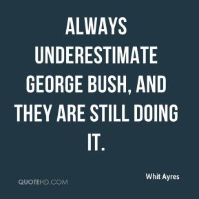 always underestimate George Bush, and they are still doing it.