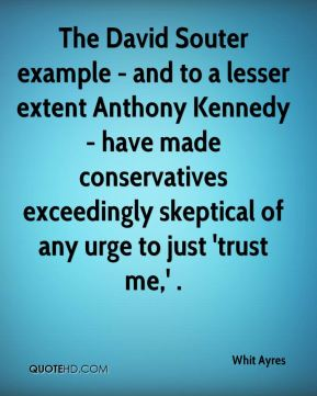Whit Ayres  - The David Souter example - and to a lesser extent Anthony Kennedy - have made conservatives exceedingly skeptical of any urge to just 'trust me,' .
