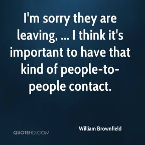 I'm sorry they are leaving, ... I think it's important to have that kind of people-to-people contact.