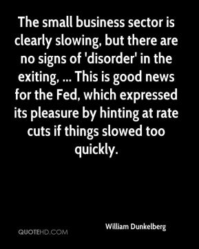 William Dunkelberg  - The small business sector is clearly slowing, but there are no signs of 'disorder' in the exiting, ... This is good news for the Fed, which expressed its pleasure by hinting at rate cuts if things slowed too quickly.