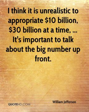 I think it is unrealistic to appropriate $10 billion, $30 billion at a time, ... It's important to talk about the big number up front.