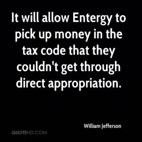 William Jefferson  - It will allow Entergy to pick up money in the tax code that they couldn't get through direct appropriation.