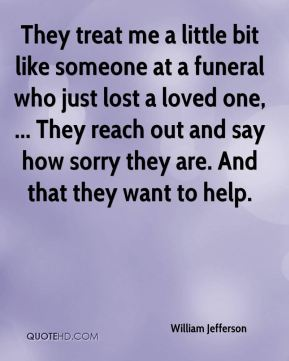 They treat me a little bit like someone at a funeral who just lost a loved one, ... They reach out and say how sorry they are. And that they want to help.