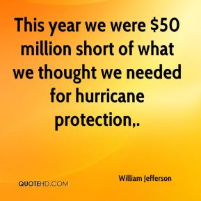 This year we were $50 million short of what we thought we needed for hurricane protection.