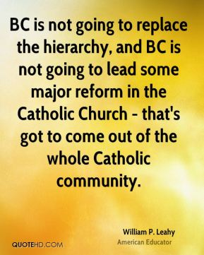 William P. Leahy - BC is not going to replace the hierarchy, and BC is not going to lead some major reform in the Catholic Church - that's got to come out of the whole Catholic community.