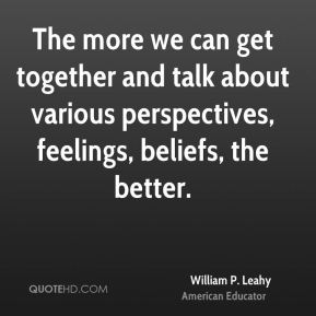 William P. Leahy - The more we can get together and talk about various perspectives, feelings, beliefs, the better.