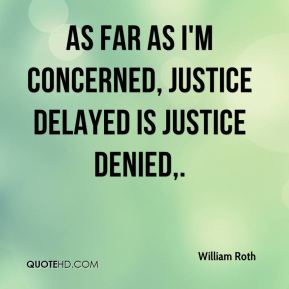 As far as I'm concerned, justice delayed is justice denied.