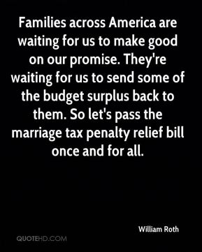 Families across America are waiting for us to make good on our promise. They're waiting for us to send some of the budget surplus back to them. So let's pass the marriage tax penalty relief bill once and for all.