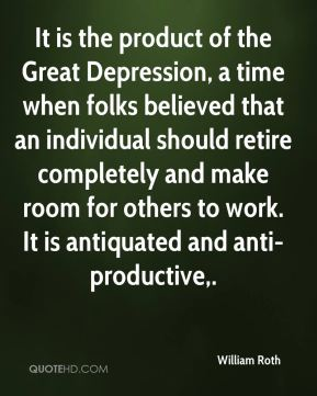 William Roth  - It is the product of the Great Depression, a time when folks believed that an individual should retire completely and make room for others to work. It is antiquated and anti-productive.